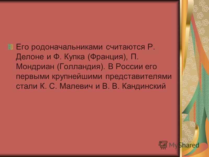 Его родоначальниками считаются Р. Делоне и Ф. Купка (Франция), П. Мондриан (Голландия). В России его первыми крупнейшими представителями стали К. С. Малевич и В. В. Кандинский