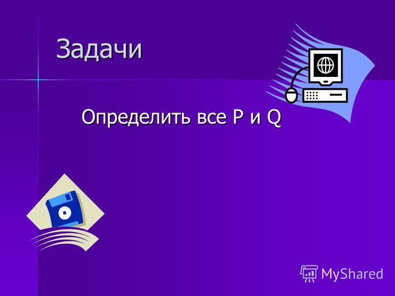 Задачи Задачи Определить все P и Q Определить все P и Q