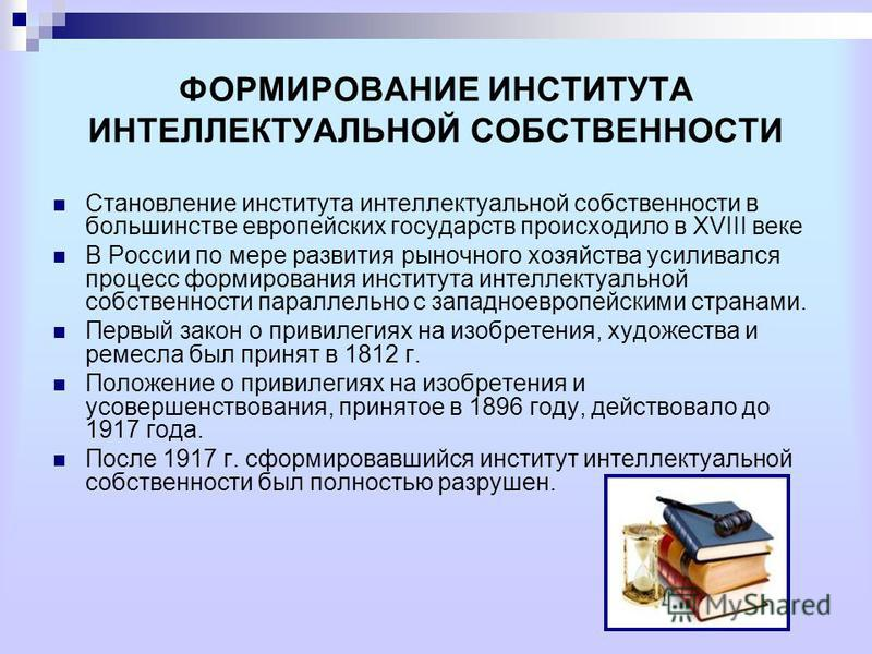 ФОРМИРОВАНИЕ ИНСТИТУТА ИНТЕЛЛЕКТУАЛЬНОЙ СОБСТВЕННОСТИ Становление института интеллектуальной собственности в большинстве европейских государств происходило в XVIII веке В России по мере развития рыночного хозяйства усиливался процесс формирования инс