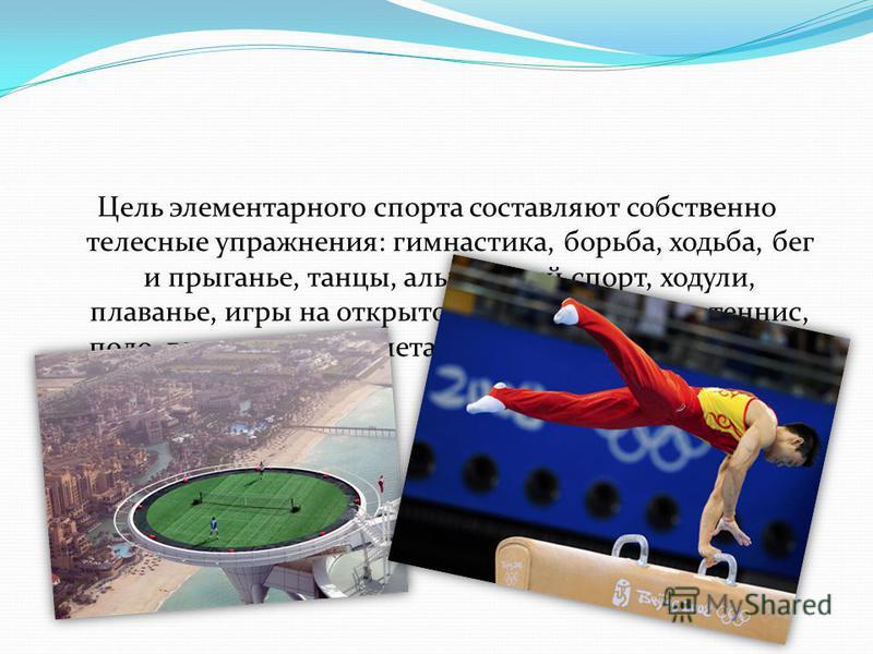 Цель элементарного спорта составляют собственно телесные упражнения: гимнастика, борьба, ходьба, бег и прыганье, танцы, альпийский спорт, ходули, плаванье, игры на открытом воздухе - крикет, теннис, поло, городки, кегли, метание диска, пускание змеев