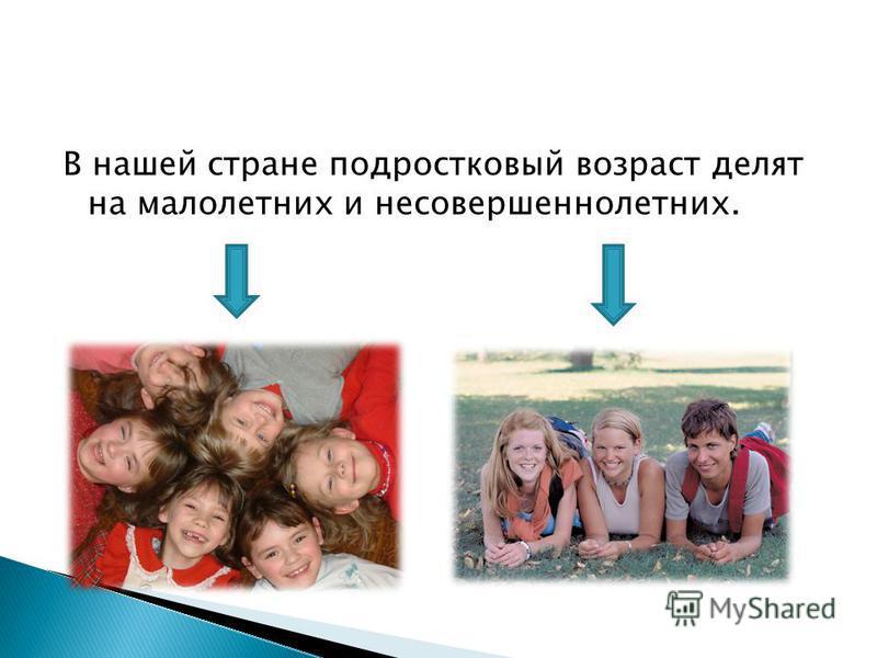 В нашей стране подростковый возраст делят на малолетних и несовершеннолетних.