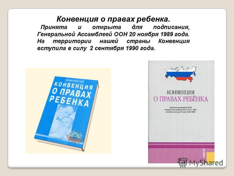 Конвенция о правах ребенка. Принята и открыта для подписания, Генеральной Ассамблеей ООН 20 ноября 1989 года. На территории нашей страны Конвенция вступила в силу 2 сентября 1990 года.