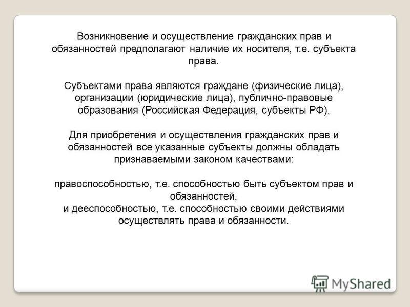 Возникновение и осуществление гражданских прав и обязанностей предполагают наличие их носителя, т.е. субъекта права. Субъектами права являются граждане (физические лица), организации (юридические лица), публично-правовые образования (Российская Федер