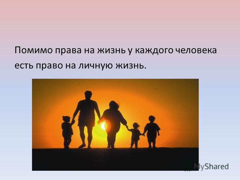 Помимо права на жизнь у каждого человека есть право на личную жизнь.