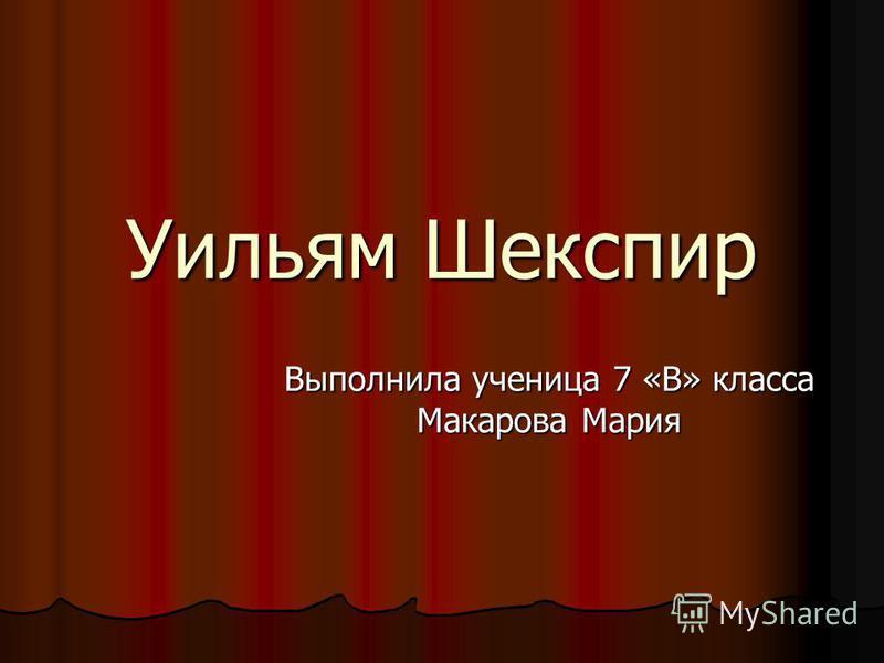 Уильям Шекспир Выполнила ученица 7 «В» класса Макарова Мария