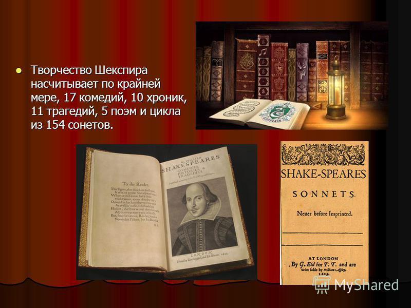 Творчество Шекспира насчитывает по крайней мере, 17 комедий, 10 хроник, 11 трагедий, 5 поэм и цикла из 154 сонетов. Творчество Шекспира насчитывает по крайней мере, 17 комедий, 10 хроник, 11 трагедий, 5 поэм и цикла из 154 сонетов.