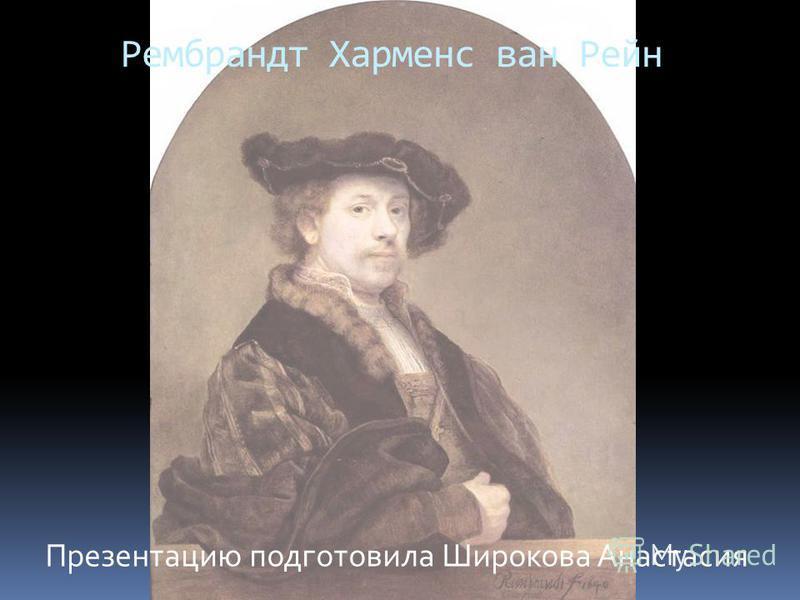 Рембрандт Харменс ван Рейн Презентацию подготовила Широкова Анастасия