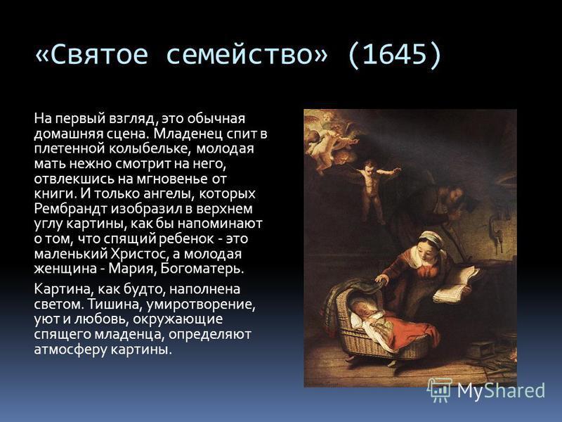 «Святое семейство» (1645) На первый взгляд, это обычная домашняя сцена. Младенец спит в плетенной колыбельке, молодая мать нежно смотрит на него, отвлекшись на мгновенье от книги. И только ангелы, которых Рембрандт изобразил в верхнем углу картины, к