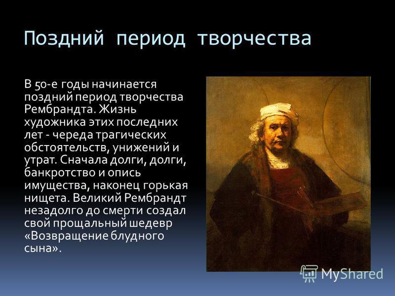 Поздний период творчества В 50-е годы начинается поздний период творчества Рембрандта. Жизнь художника этих последних лет - череда трагических обстоятельств, унижений и утрат. Сначала долги, долги, банкротство и опись имущества, наконец горькая нищет