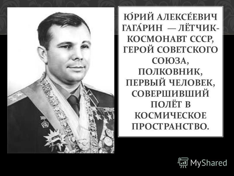 ЮРИЙ АЛЕКСЕЕВИЧ ГАГАРИН ЛЁТЧИК - КОСМОНАВТ СССР, ГЕРОЙ СОВЕТСКОГО СОЮЗА, ПОЛКОВНИК, ПЕРВЫЙ ЧЕЛОВЕК, СОВЕРШИВШИЙ ПОЛЁТ В КОСМИЧЕСКОЕ ПРОСТРАНСТВО.