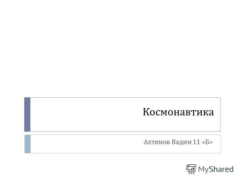 Космонавтика Ахтямов Вадим 11 « Б »