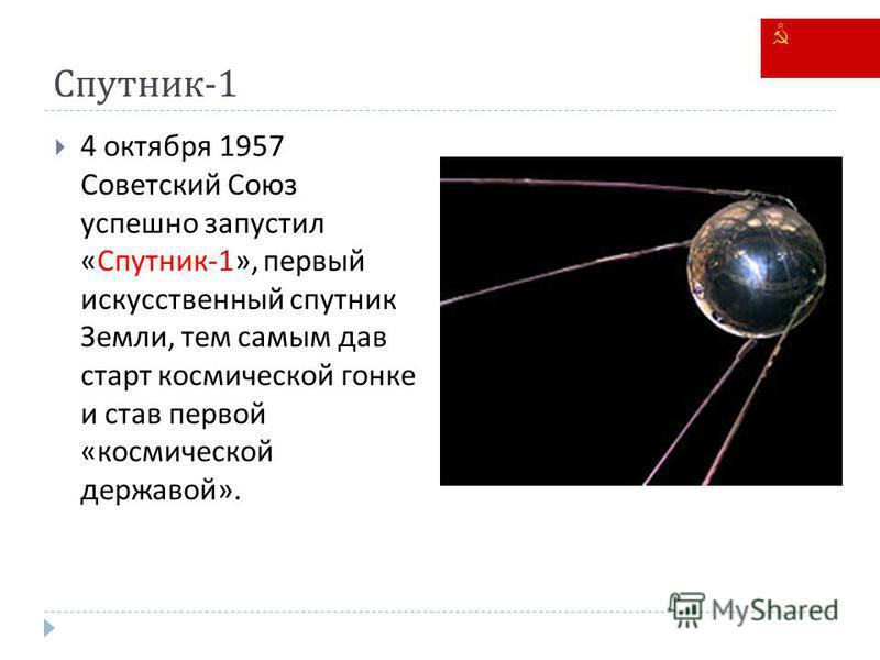 Спутник -1 4 октября 1957 Советский Союз успешно запустил « Спутник -1», первый искусственный спутник Земли, тем самым дав старт космической гонке и став первой « космической державой ».