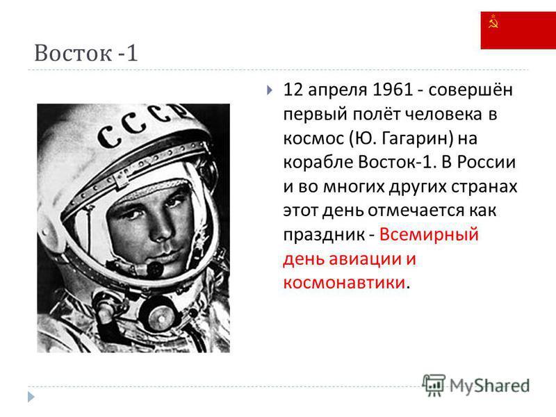 Восток -1 12 апреля 1961 - совершён первый полёт человека в космос ( Ю. Гагарин ) на корабле Восток -1. В России и во многих других странах этот день отмечается как праздник - Всемирный день авиации и космонавтики.