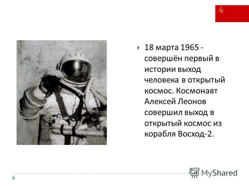 18 марта 1965 - совершён первый в истории выход человека в открытый космос. Космонавт Алексей Леонов совершил выход в открытый космос из корабля Восход -2.