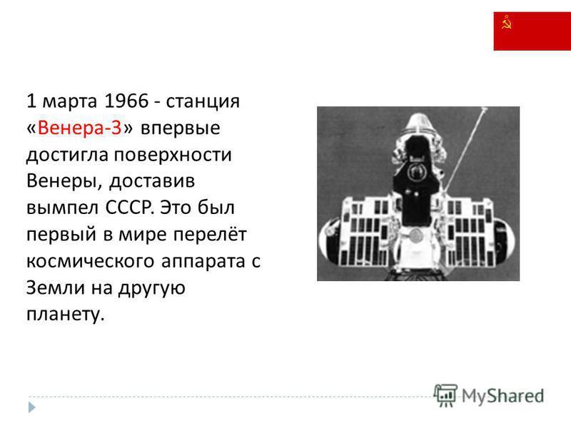 1 марта 1966 - станция «Венера-3» впервые достигла поверхности Венеры, доставив вымпел СССР. Это был первый в мире перелёт космического аппарата с Земли на другую планету.