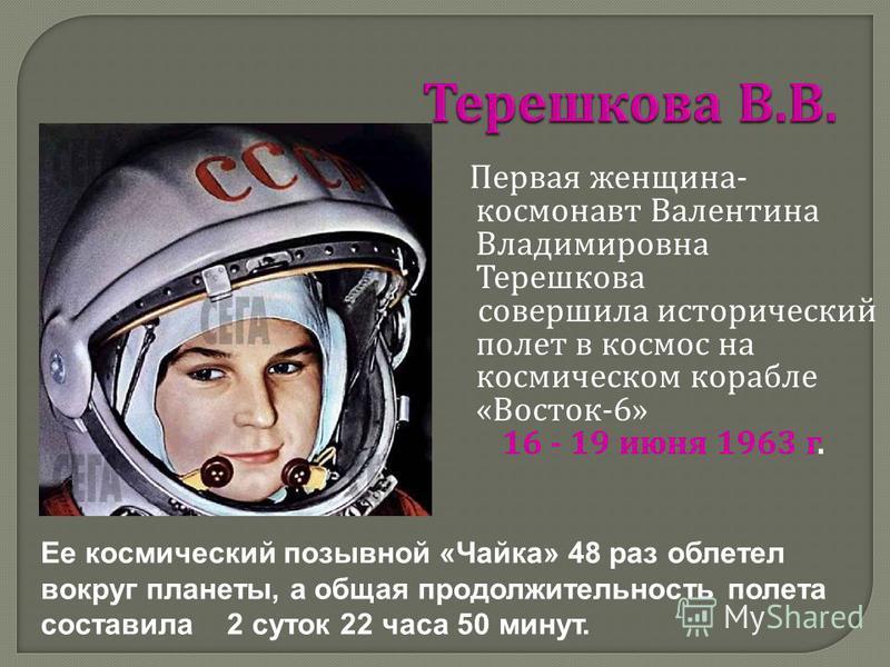 Первая женщина - космонавт Валентина Владимировна Терешкова совершила исторический полет в космос на космическом корабле « Восток -6» 16 - 19 июня 1963 г. Ее космический позывной «Чайка» 48 раз облетел вокруг планеты, а общая продолжительность полета