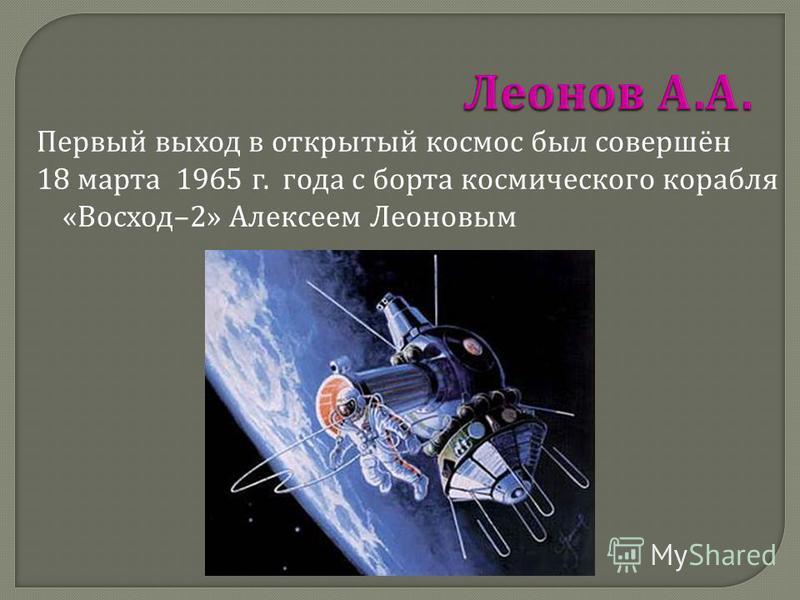 Первый выход в открытый космос был совершён 18 марта 1965 г. года с борта космического корабля « Восход –2» Алексеем Леоновым