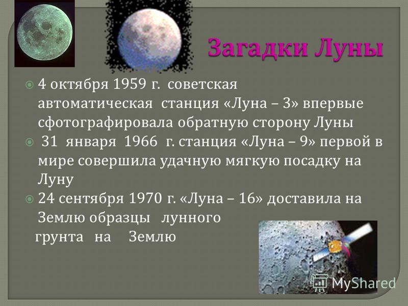 4 октября 1959 г. советская автоматическая станция « Луна – 3» впервые сфотографировала обратную сторону Луны 31 января 1966 г. станция « Луна – 9» первой в мире совершила удачную мягкую посадку на Луну 24 сентября 1970 г. « Луна – 16» доставила на З