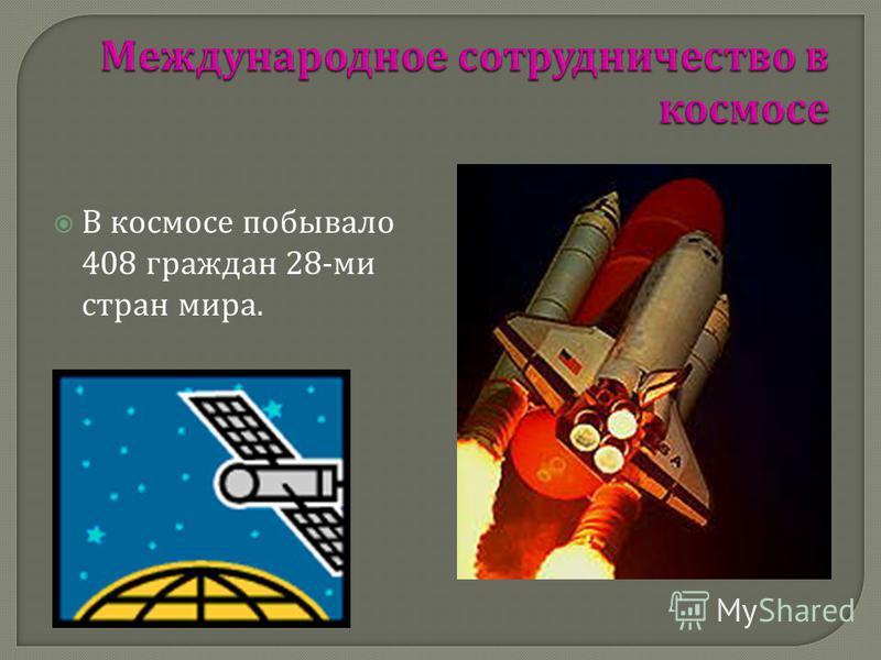 В космосе побывало 408 граждан 28- ми стран мира.