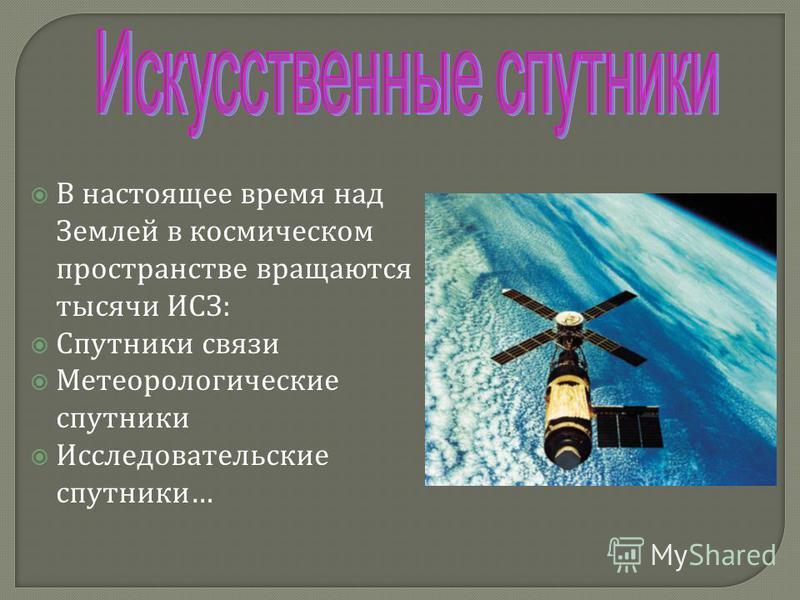 В настоящее время над Землей в космическом пространстве вращаются тысячи ИСЗ : Спутники связи Метеорологические спутники Исследовательские спутники …