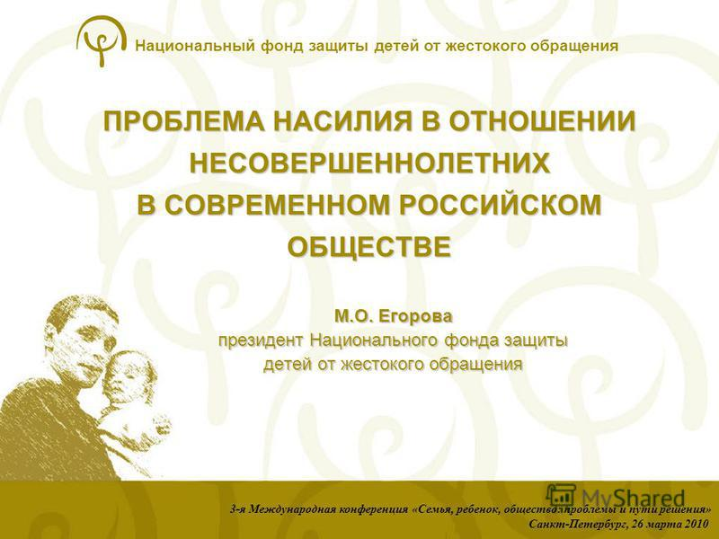 Национальный фонд защиты детей от жестокого обращения ПРОБЛЕМА НАСИЛИЯ В ОТНОШЕНИИ НЕСОВЕРШЕННОЛЕТНИХ В СОВРЕМЕННОМ РОССИЙСКОМ ОБЩЕСТВЕ 3-я Международная конференция «Семья, ребенок, общество: проблемы и пути решения» Санкт-Петербург, 26 марта 2010 М