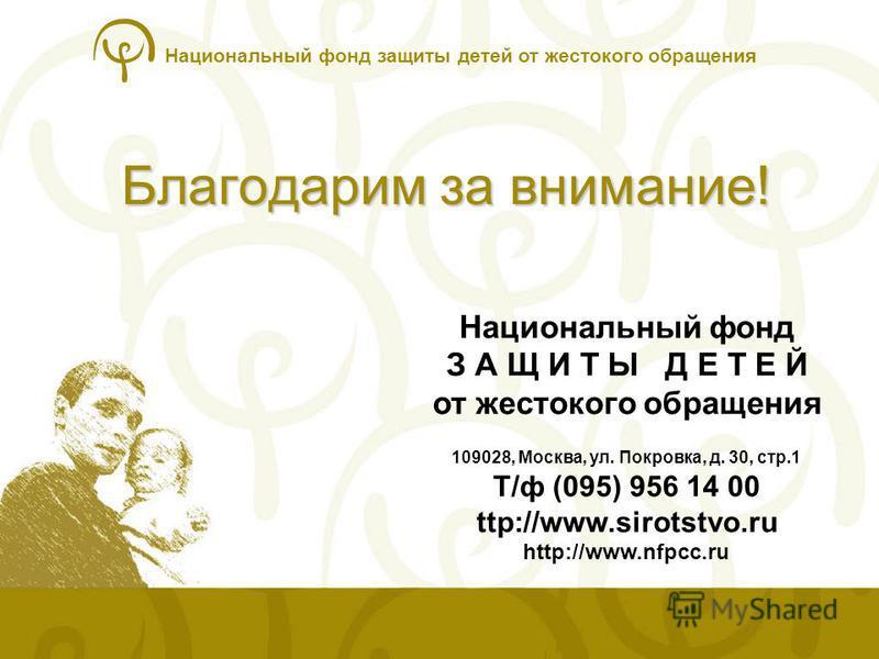 Национальный фонд защиты детей от жестокого обращения Благодарим за внимание! Национальный фонд З А Щ И Т Ы Д Е Т Е Й от жестокого обращения 109028, Москва, ул. Покровка, д. 30, стр.1 Т/ф (095) 956 14 00 ttp://www.sirotstvo.ru http://www.nfpcc.ru
