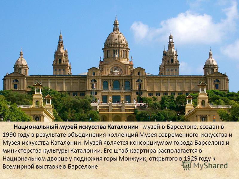 Национальный музей искусства Каталонии - музей в Барселоне, создан в 1990 году в результате объединения коллекций Музея современного искусства и Музея искусства Каталонии. Музей является консорциумом города Барселона и министерства культуры Каталонии