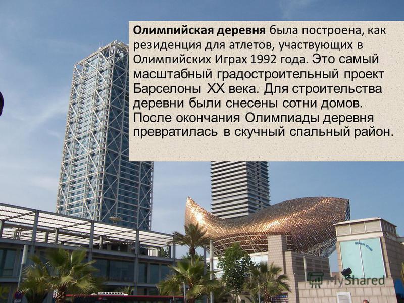 Олимпийская деревня была построена, как резиденция для атлетов, участвующих в Олимпийских Играх 1992 года. Это самый масштабный градостроительный проект Барселоны XX века. Для строительства деревни были снесены сотни домов. После окончания Олимпиады