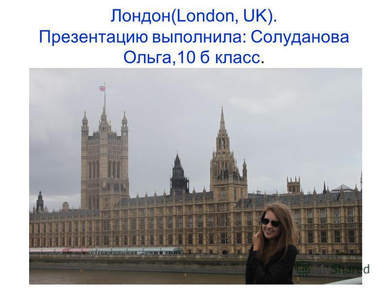 Лондон(London, UK). Презентацию выполнила: Солуданова Ольга,10 б класс.