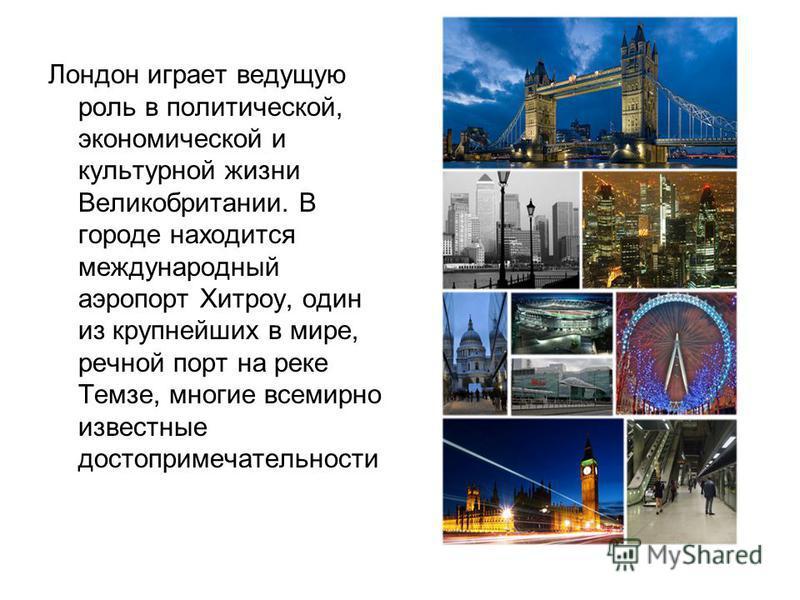 Лондон играет ведущую роль в политической, экономической и культурной жизни Великобритании. В городе находится международный аэропорт Хитроу, один из крупнейших в мире, речной порт на реке Темзе, многие всемирно известные достопримечательности