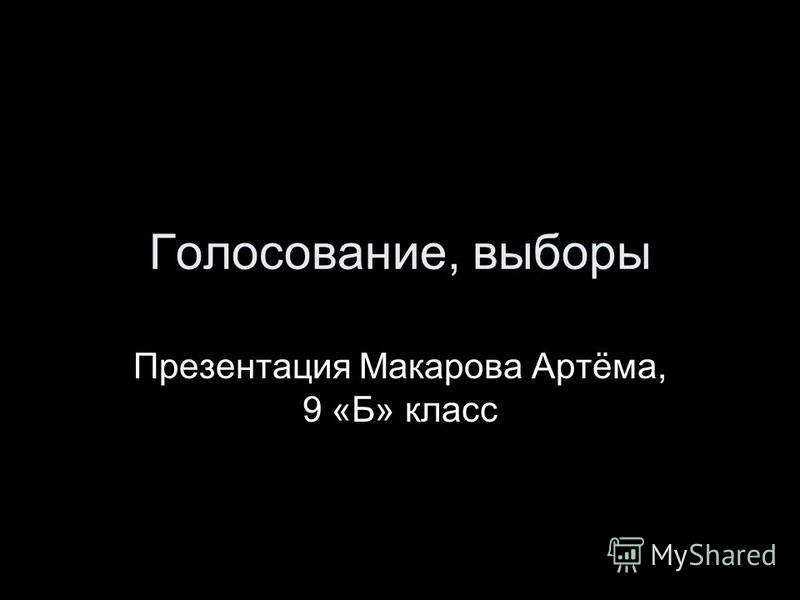 Голосование, выборы Презентация Макарова Артёма, 9 «Б» класс