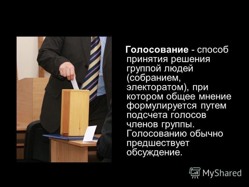 Голосование - способ принятия решения группой людей (собранием, электоратом), при котором общее мнение формулируется путем подсчета голосов членов группы. Голосованию обычно предшествует обсуждение.