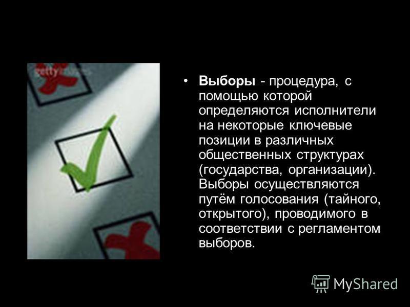 Выборы - процедура, с помощью которой определяются исполнители на некоторые ключевые позиции в различных общественных структурах (государства, организации). Выборы осуществляются путём голосования (тайного, открытого), проводимого в соответствии с ре