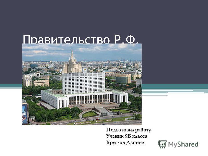 Правительство Р.Ф. Подготовил работу Ученик 9Б класса Круглов Даниил