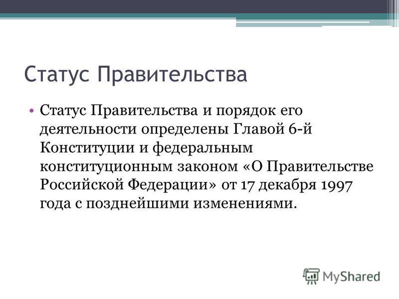 Статус Правительства Статус Правительства и порядок его деятельности определены Главой 6-й Конституции и федеральным конституционным законом «О Правительстве Российской Федерации» от 17 декабря 1997 года с позднейшими изменениями.
