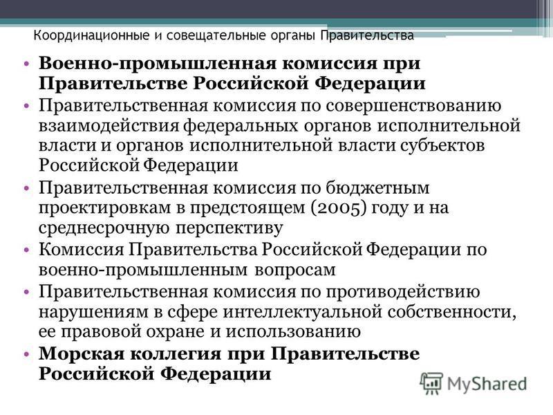 Координационные и совещательные органы Правительства Военно-промышленная комиссия при Правительстве Российской Федерации Правительственная комиссия по совершенствованию взаимодействия федеральных органов исполнительной власти и органов исполнительной