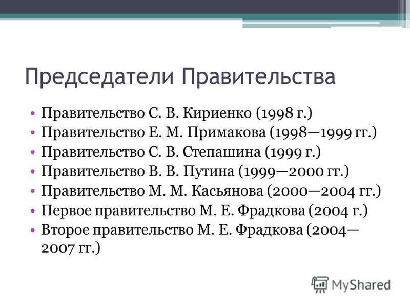 Председатели Правительства Правительство С. В. Кириенко (1998 г.) Правительство Е. М. Примакова (19981999 гг.) Правительство С. В. Степашина (1999 г.) Правительство В. В. Путина (19992000 гг.) Правительство М. М. Касьянова (20002004 гг.) Первое прави