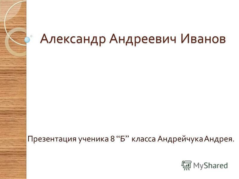 Александр Андреевич Иванов Презентация ученика 8 Б класса Андрейчука Андрея.
