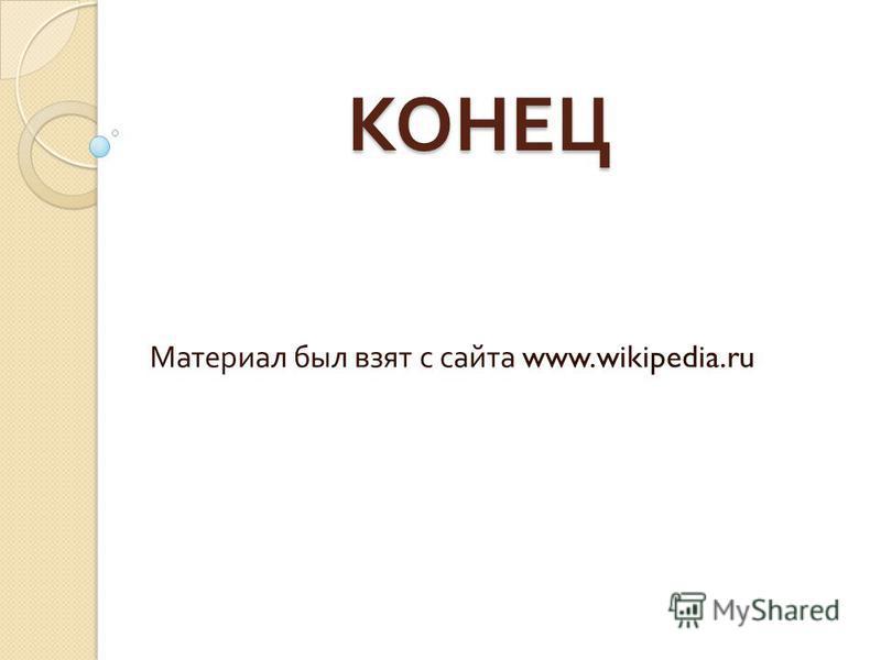 КОНЕЦ КОНЕЦ Материал был взят с сайта www.wikipedia.ru