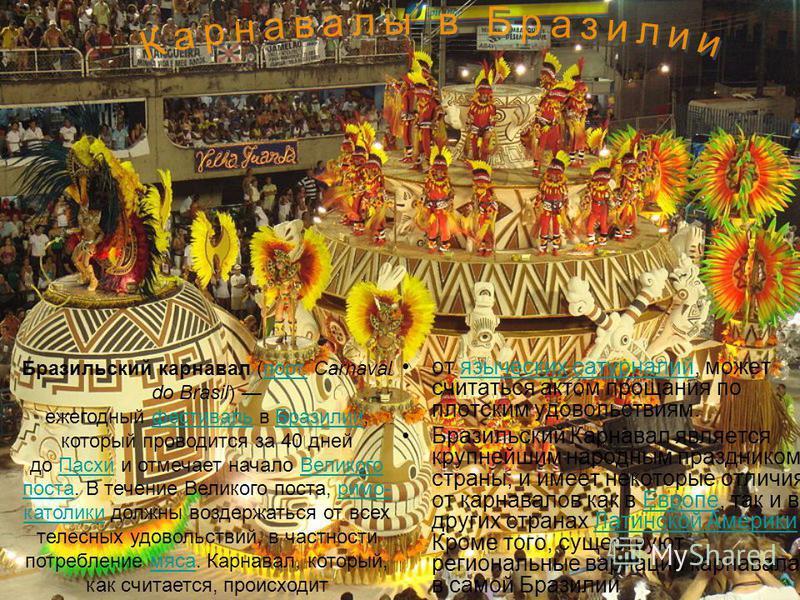 от языческих сатурналий, может считаться актом прощания по плотским удовольствиям.языческихсатурналий Бразильский Карнавал является крупнейшим народным праздником страны, и имеет некоторые отличия от карнавалов как в Европе, так и в других странах Ла