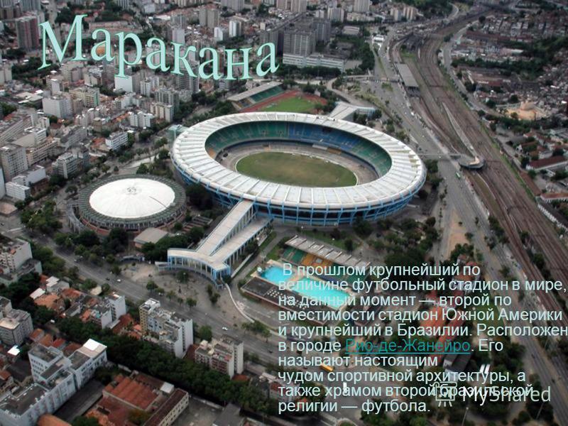 В прошлом крупнейший по величине футбольный стадион в мире, на данный момент второй по вместимости стадион Южной Америки и крупнейший в Бразилии. Расположен в городе Рио-де-Жанейро. Его называют настоящим чудом спортивной архитектуры, а также храмом