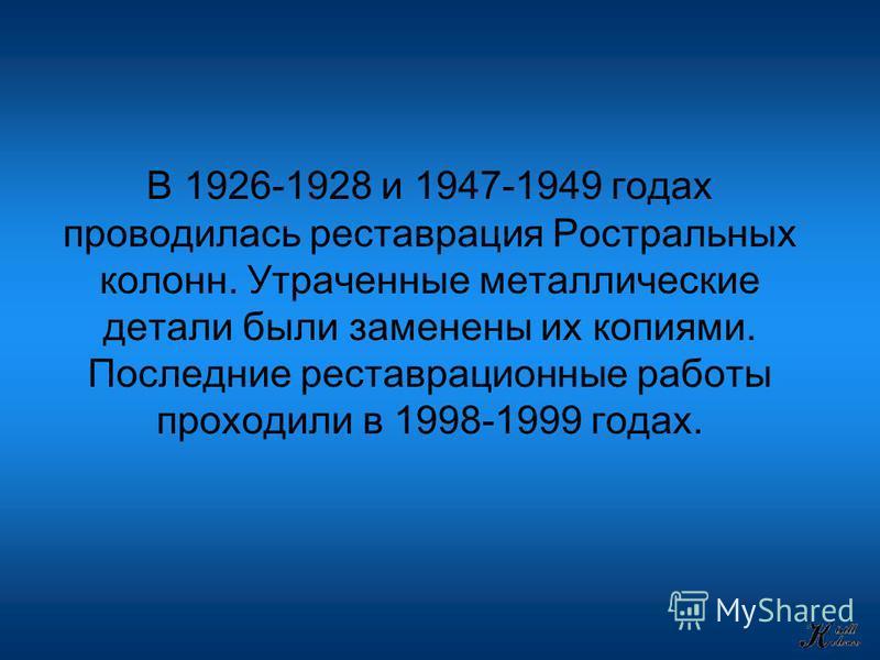 В 1926-1928 и 1947-1949 годах проводилась реставрация Ростральных колонн. Утраченные металлические детали были заменены их копиями. Последние реставрационные работы проходили в 1998-1999 годах.