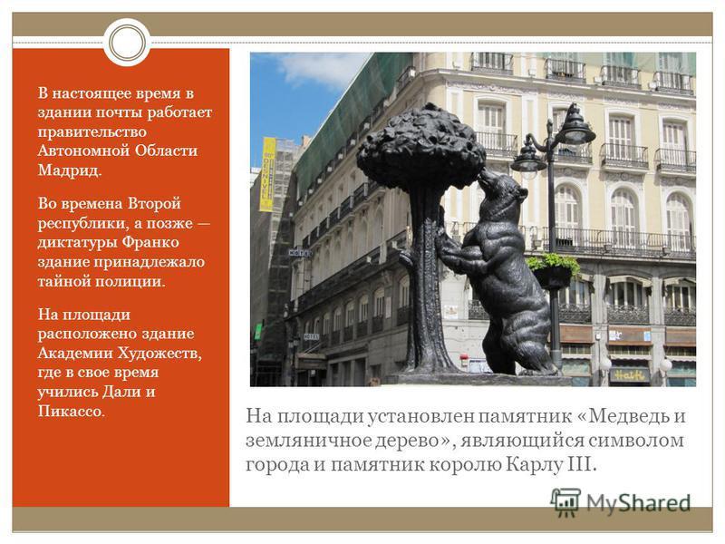 На площади установлен памятник «Медведь и земляничное дерево», являющийся символом города и памятник королю Карлу III. В настоящее время в здании почты работает правительство Автономной Области Мадрид. Во времена Второй республики, а позже диктатуры