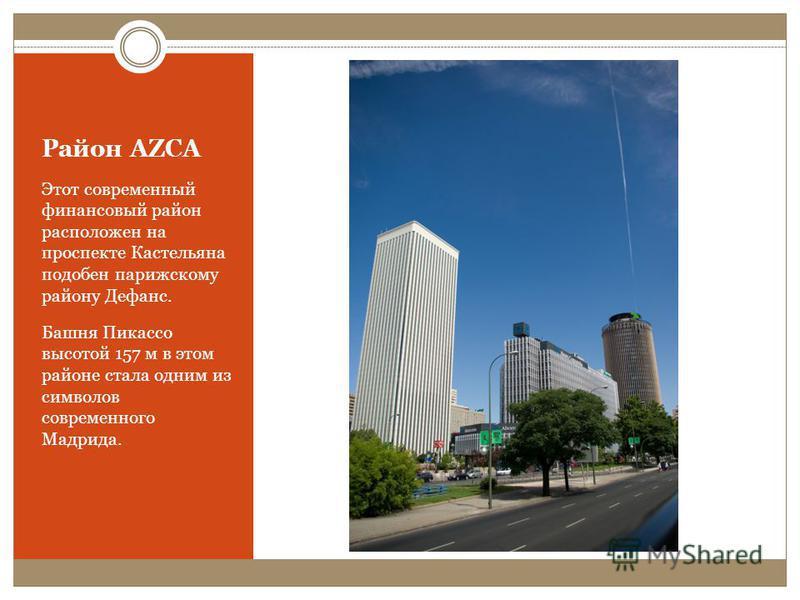 Район AZCA Этот современный финансовый район расположен на проспекте Кастельяна подобен парижскому району Дефанс. Башня Пикассо высотой 157 м в этом районе стала одним из символов современного Мадрида.