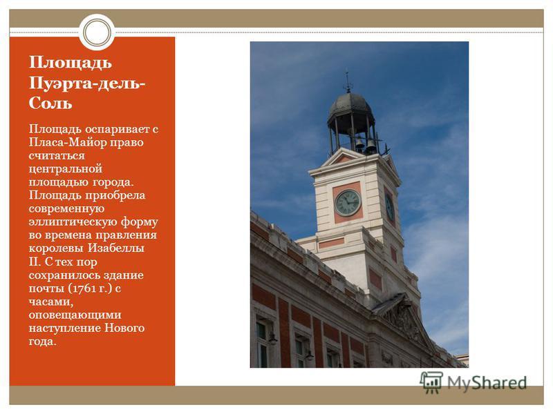 Площадь Пуэрта-дель- Соль Площадь оспаривает с Пласа-Майор право считаться центральной площадью города. Площадь приобрела современную эллиптическую форму во времена правления королевы Изабеллы II. С тех пор сохранилось здание почты (1761 г.) с часами