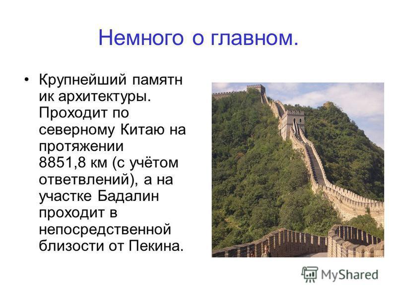 Немного о главном. Крупнейший памятник архитектуры. Проходит по северному Китаю на протяжении 8851,8 км (с учётом ответвлений), а на участке Бадалин проходит в непосредственной близости от Пекина.