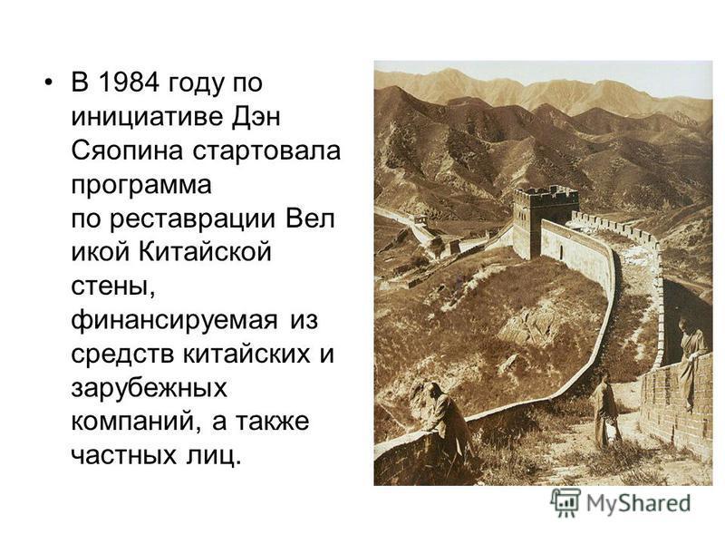 В 1984 году по инициативе Дэн Сяопина стартовала программа по реставрации Вел икой Китайской стены, финансируемая из средств китайских и зарубежных компаний, а также частных лиц.