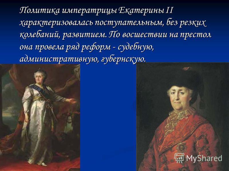 Политика императрицы Екатерины II характеризовалась поступательным, без резких колебаний, развитием. По восшествии на престол она провела ряд реформ - судебную, административную, губернскую. Политика императрицы Екатерины II характеризовалась поступа
