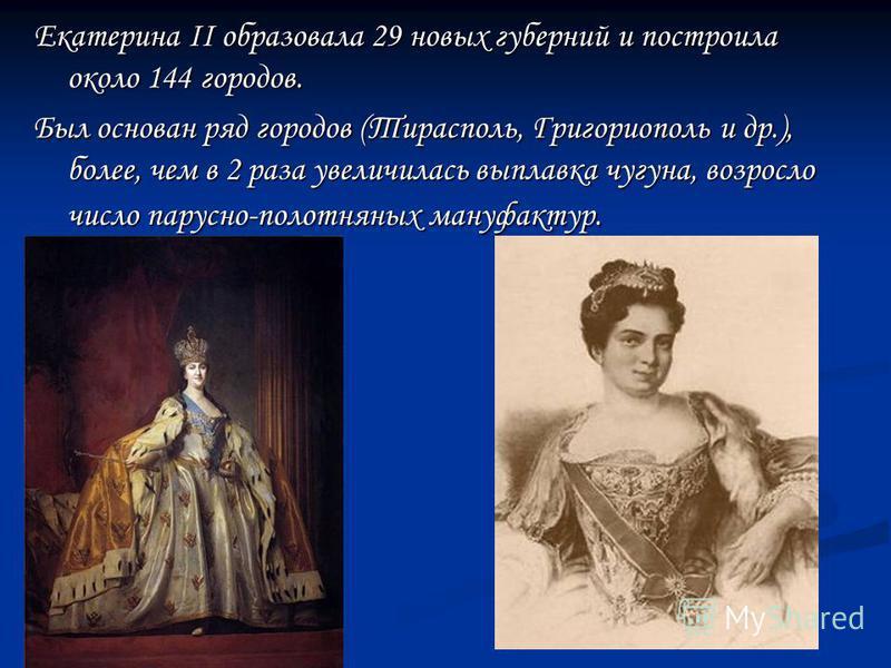 Екатерина II образовала 29 новых губерний и построила около 144 городов. Был основан ряд городов (Тирасполь, Григориополь и др.), более, чем в 2 раза увеличилась выплавка чугуна, возросло число парусно-полотняных мануфактур.