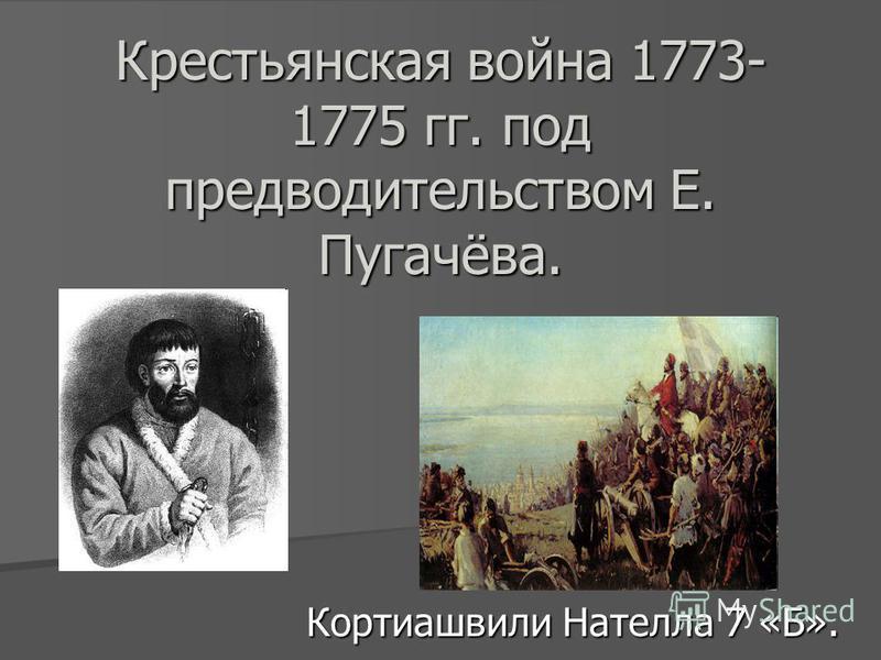 Крестьянская война 1773- 1775 гг. под предводительством Е. Пугачёва. Кортиашвили Нателла 7 «Б».